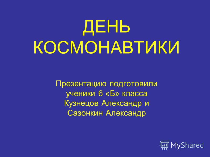 ДЕНЬ КОСМОНАВТИКИ Презентацию подготовили ученики 6 «Б» класса Кузнецов Александр и Сазонкин Александр