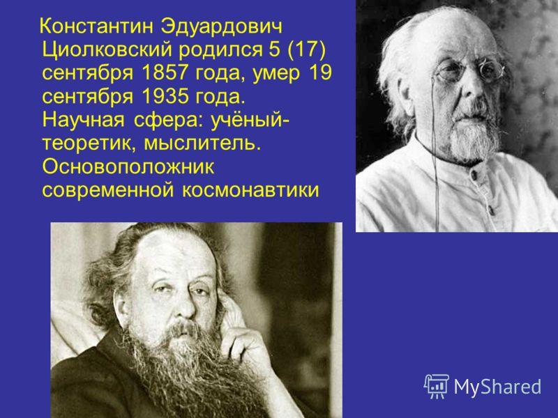 Константин Эдуардович Циолковский родился 5 (17) сентября 1857 года, умер 19 сентября 1935 года. Научная сфера: учёный- теоретик, мыслитель. Основоположник современной космонавтики