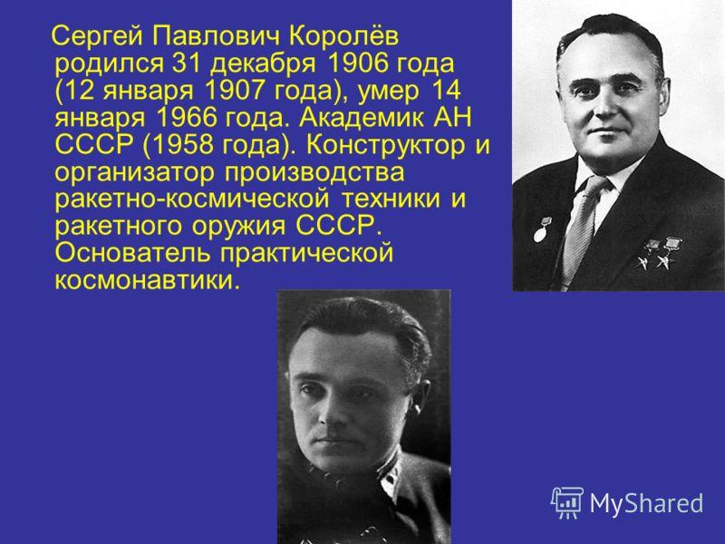 Сергей Павлович Королёв родился 31 декабря 1906 года (12 января 1907 года), умер 14 января 1966 года. Академик АН СССР (1958 года). Конструктор и организатор производства ракетно-космической техники и ракетного оружия СССР. Основатель практической ко
