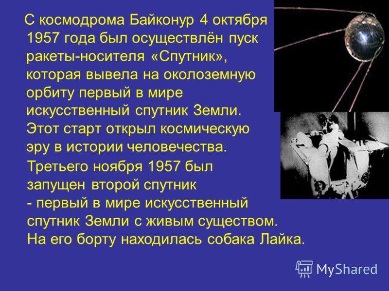 С космодрома Байконур 4 октября 1957 года был осуществлён пуск ракеты-носителя «Спутник», которая вывела на околоземную орбиту первый в мире искусственный спутник Земли. Этот старт открыл космическую эру в истории человечества. Третьего ноября 1957 б