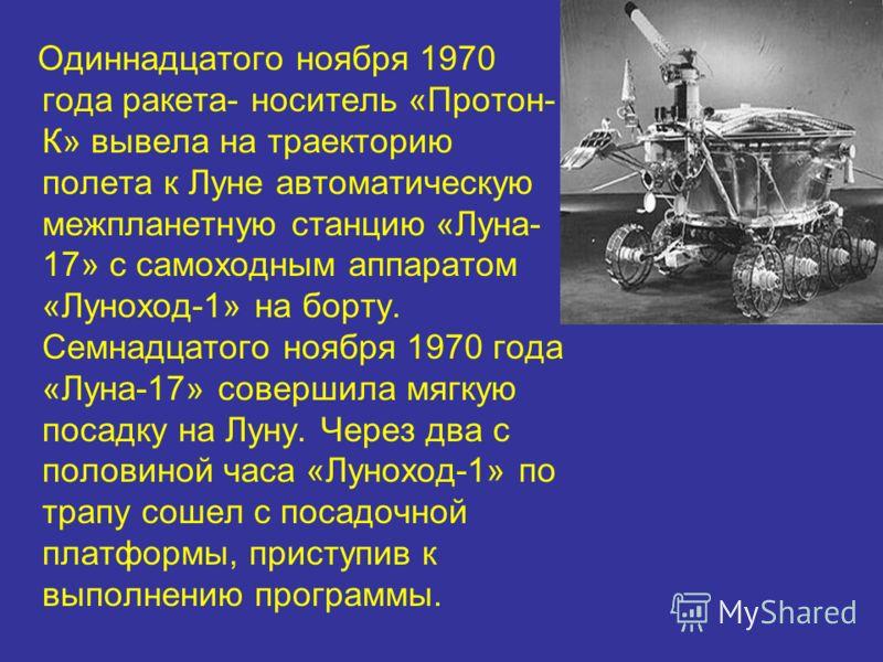 Одиннадцатого ноября 1970 года ракета- носитель «Протон- К» вывела на траекторию полета к Луне автоматическую межпланетную станцию «Луна- 17» с самоходным аппаратом «Луноход-1» на борту. Семнадцатого ноября 1970 года «Луна-17» совершила мягкую посадк