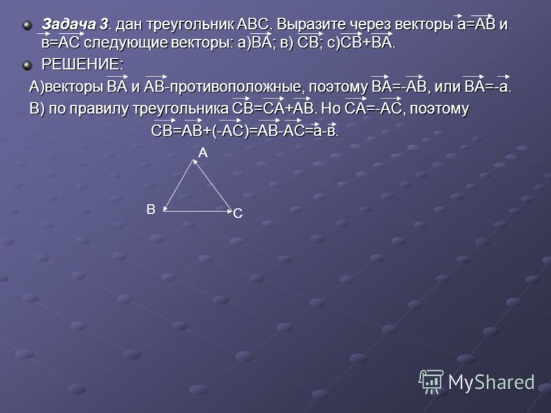 Задача 3. дан треугольник АВС. Выразите через векторы а=АВ и в=АС следующие векторы: а)ВА; в) СВ; с)СВ+ВА. РЕШЕНИЕ: А)векторы ВА и АВ-противоположные, поэтому ВА=-АВ, или ВА=-а. А)векторы ВА и АВ-противоположные, поэтому ВА=-АВ, или ВА=-а. В) по прав