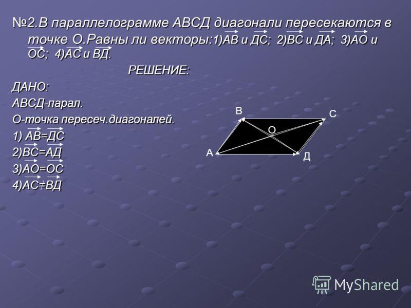 2.В параллелограмме АВСД диагонали пересекаются в точке О.Равны ли векторы: 1)АВ и ДС; 2)ВС и ДА; 3)АО и ОС; 4)АС и ВД.2.В параллелограмме АВСД диагонали пересекаются в точке О.Равны ли векторы: 1)АВ и ДС; 2)ВС и ДА; 3)АО и ОС; 4)АС и ВД. РЕШЕНИЕ: РЕ