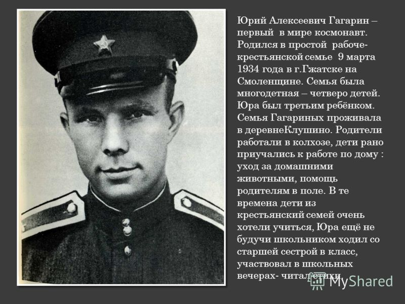Юрий Алексеевич Гагарин – первый в мире космонавт. Родился в простой рабоче- крестьянской семье 9 марта 1934 года в г.Гжатске на Смоленщине. Семья была многодетная – четверо детей. Юра был третьим ребёнком. Семья Гагариных проживала в деревнеКлушино.