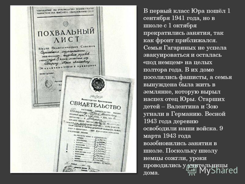 В первый класс Юра пошёл 1 сентября 1941 года, но в школе с 1 октября прекратились занятия, так как фронт приближался. Семья Гагариных не успела эвакуироваться и осталась «под немцем» на целых полтора года. В их доме поселились фашисты, а семья вынуж