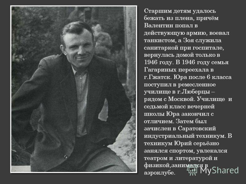 Старшим детям удалось бежать из плена, причём Валентин попал в действующую армию, воевал танкистом, а Зоя служила санитаркой при госпитале, вернулась домой только в 1946 году. В 1946 году семья Гагариных переехала в г.Гжатск. Юра после 6 класса посту