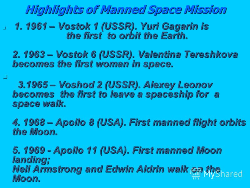 Highlights of Manned Space Mission 1. 1961 – Vostok 1 (USSR). Yuri Gagarin is the first to orbit the Earth. 2. 1963 – Vostok 6 (USSR). Valentina Tereshkova becomes the first woman in space. 1. 1961 – Vostok 1 (USSR). Yuri Gagarin is the first to orbi