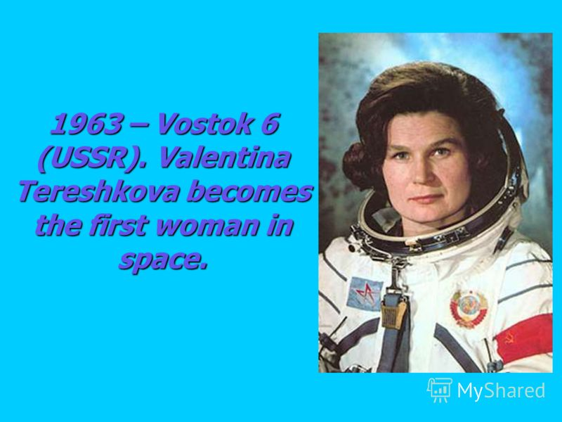 1963 – Vostok 6 (USSR). Valentina Tereshkova becomes the first woman in space.