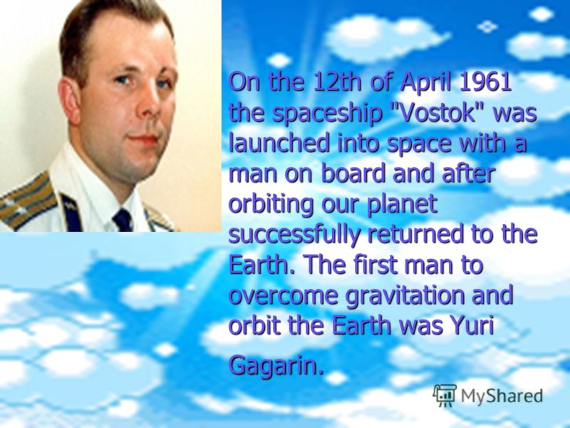 On the 12th of April 1961 the spaceship Vostok was launched into space with a man on board and after orbiting our planet successfully returned to the Earth. The first man to overcome gravitation and orbit the Earth was Yuri Gagarin.