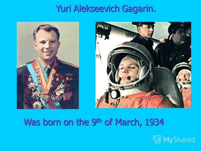 Was born on the 9 th of March, 1934 Yuri Alekseevich Gagarin.
