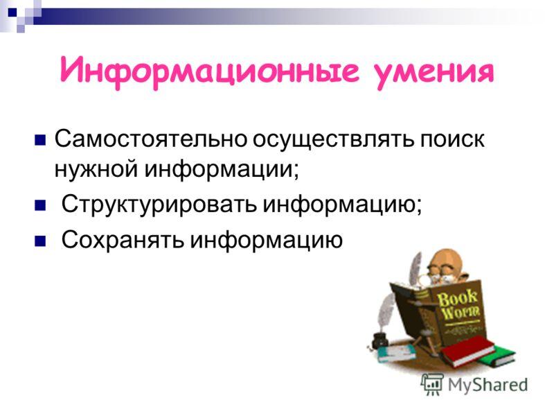 Информационные умения Самостоятельно осуществлять поиск нужной информации; Структурировать информацию; Сохранять информацию