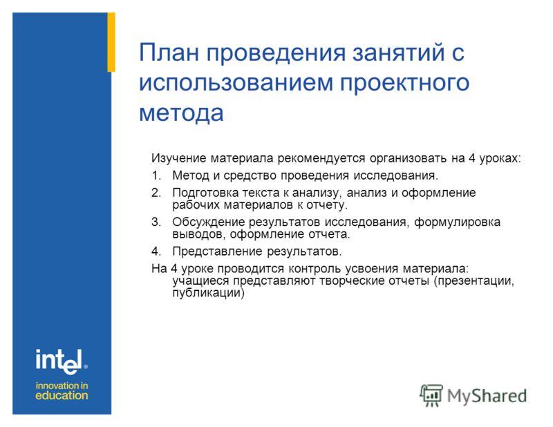 План проведения занятий с использованием проектного метода Изучение материала рекомендуется организовать на 4 уроках: 1.Метод и средство проведения исследования. 2.Подготовка текста к анализу, анализ и оформление рабочих материалов к отчету. 3.Обсужд