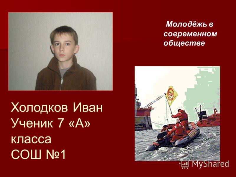 Холодков Иван Ученик 7 «А» класса СОШ 1 Молодёжь в современном обществе