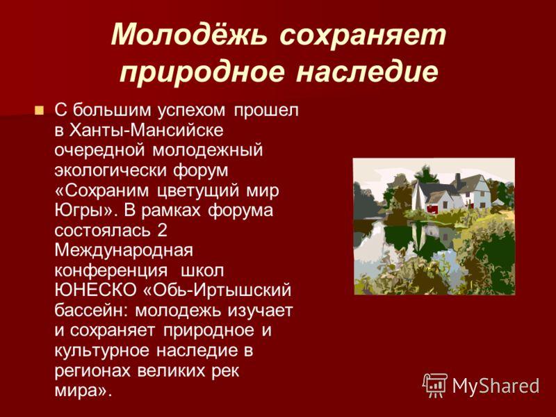Молодёжь сохраняет природное наследие С большим успехом прошел в Ханты-Мансийске очередной молодежный экологически форум «Сохраним цветущий мир Югры». В рамках форума состоялась 2 Международная конференция школ ЮНЕСКО «Обь-Иртышский бассейн: молодежь