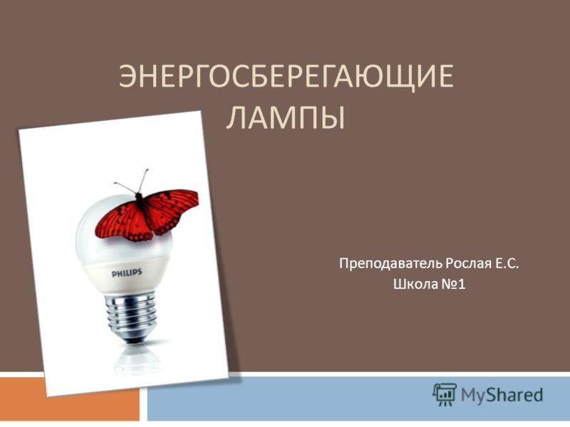ЭНЕРГОСБЕРЕГАЮЩИЕ ЛАМПЫ Преподаватель Рослая Е. С. Школа 1