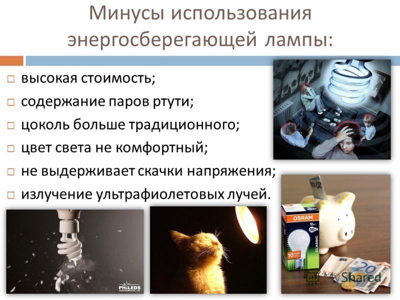 Минусы использования энергосберегающей лампы : высокая стоимость ; содержание паров ртути ; цоколь больше традиционного ; цвет света не комфортный ; не выдерживает скачки напряжения ; излучение ультрафиолетовых лучей.