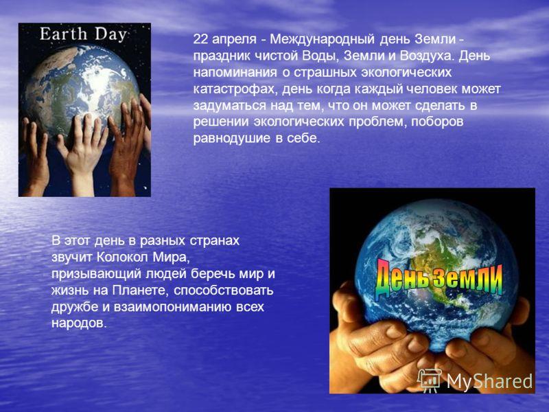 22 апреля - Международный день Земли - праздник чистой Воды, Земли и Воздуха. День напоминания о страшных экологических катастрофах, день когда каждый человек может задуматься над тем, что он может сделать в решении экологических проблем, поборов рав