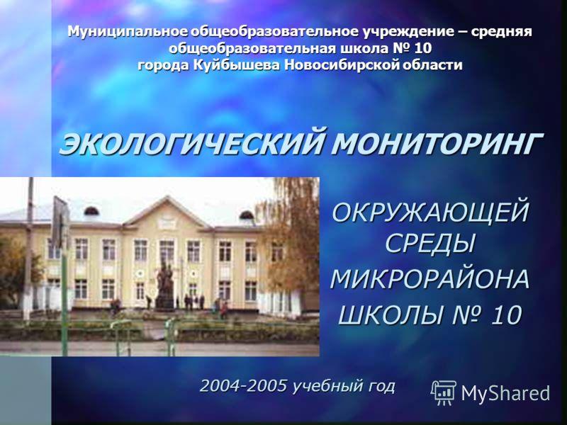 Муниципальное общеобразовательное учреждение – средняя общеобразовательная школа 10 города Куйбышева Новосибирской области ЭКОЛОГИЧЕСКИЙ МОНИТОРИНГ ОКРУЖАЮЩЕЙ СРЕДЫ МИКРОРАЙОНА ШКОЛЫ 10 2004-2005 учебный год