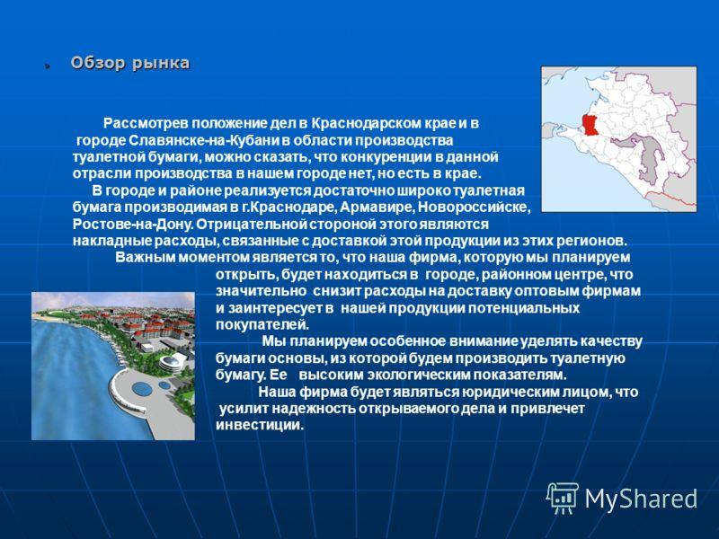 Обзор рынка Рассмотрев положение дел в Краснодарском крае и в городе Славянске-на-Кубани в области производства туалетной бумаги, можно сказать, что конкуренции в данной отрасли производства в нашем городе нет, но есть в крае. В городе и районе реали