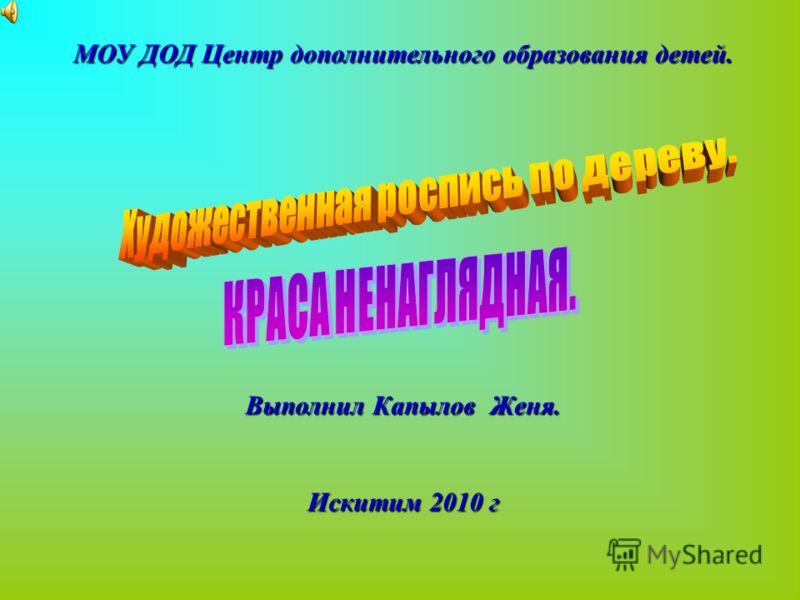 МОУ ДОД Центр дополнительного образования детей. Выполнил Капылов Женя. Искитим 2010 г