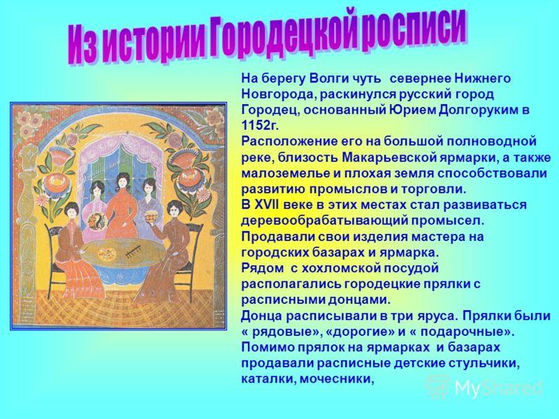 На берегу Волги чуть севернее Нижнего Новгорода, раскинулся русский город Городец, основанный Юрием Долгоруким в 1152г. Расположение его на большой полноводной реке, близость Макарьевской ярмарки, а также малоземелье и плохая земля способствовали раз