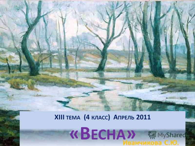 XIII ТЕМА (4 КЛАСС ) А ПРЕЛЬ 2011 «В ЕСНА » Иванчикова С.Ю.