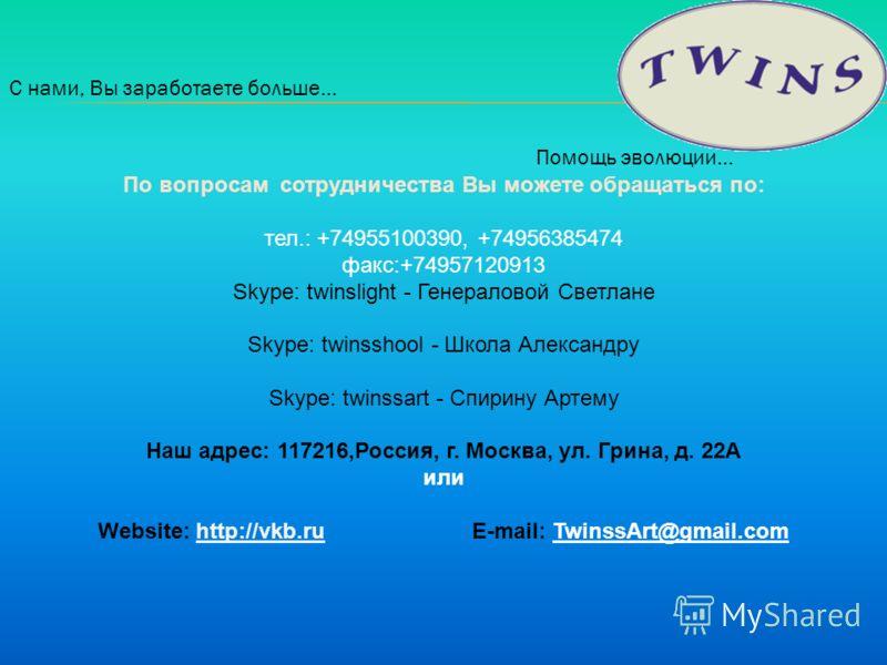 С нами, Вы заработаете больше… Помощь эволюции… По вопросам сотрудничества Вы можете обращаться по: тел.: +74955100390, +74956385474 факс:+74957120913 Skype: twinslight - Генераловой Светлане Skype: twinsshool - Школа Александру Skype: twinssart - Сп