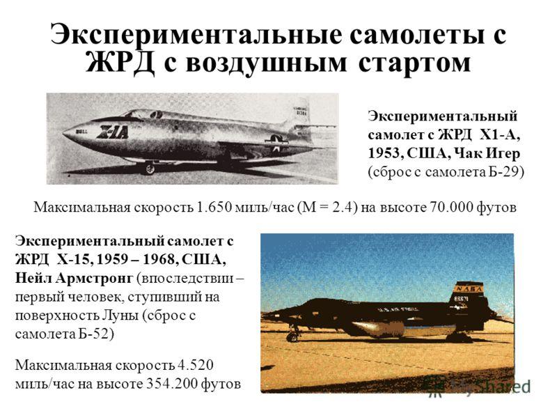 11 Экспериментальные самолеты с ЖРД с воздушным стартом Максимальная скорость 1.650 миль/час (М = 2.4) на высоте 70.000 футов Максимальная скорость 4.520 миль/час на высоте 354.200 футов Экспериментальный самолет с ЖРД X1-A, 1953, США, Чак Игер (сбро