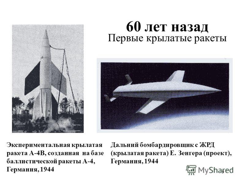 9 60 лет назад Первые крылатые ракеты Экспериментальная крылатая ракета А-4B, созданная на базе баллистической ракеты А-4, Германия, 1944 Дальний бомбардировщик с ЖРД (крылатая ракета) Е. Зенгера (проект), Германия, 1944