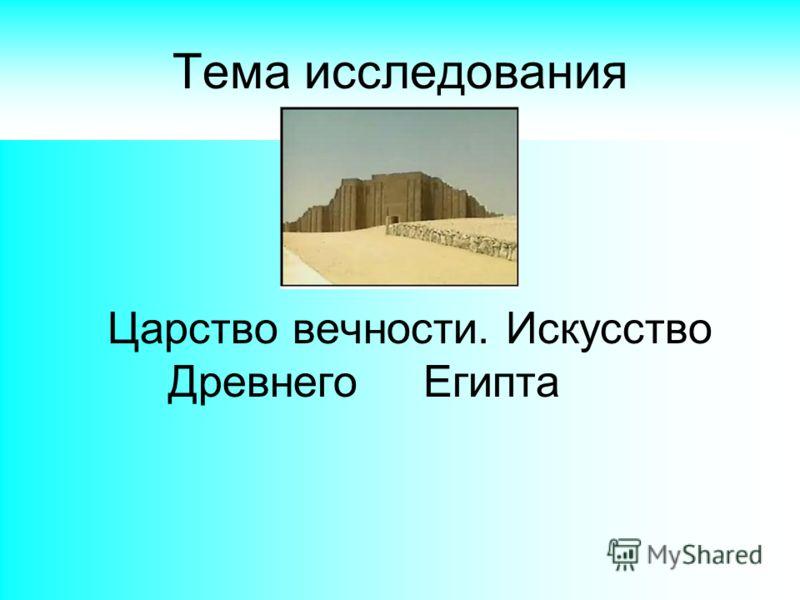 1 Тема исследования Царство вечности. Искусство Древнего Египта