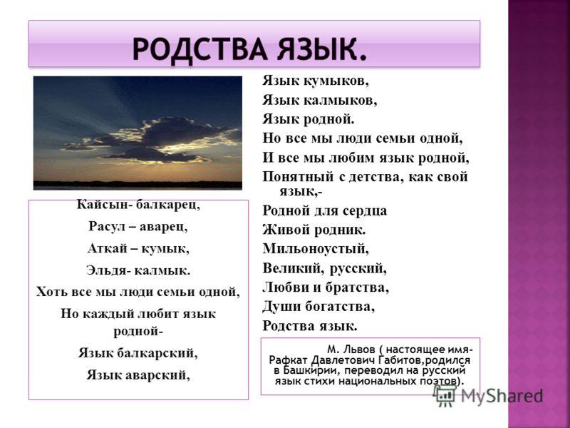 Кайсын- балкарец, Расул – аварец, Аткай – кумык, Эльдя- калмык. Хоть все мы люди семьи одной, Но каждый любит язык родной- Язык балкарский, Язык аварский, М. Львов ( настоящее имя- Рафкат Давлетович Габитов,родился в Башкирии, переводил на русский яз