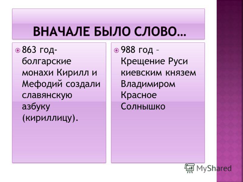 863 год- болгарские монахи Кирилл и Мефодий создали славянскую азбуку (кириллицу). 988 год – Крещение Руси киевским князем Владимиром Красное Солнышко
