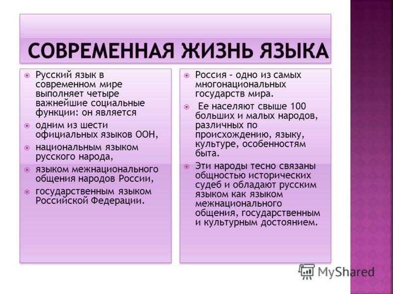 Русский язык в современном мире выполняет четыре важнейшие социальные функции: он является одним из шести официальных языков ООН, национальным языком русского народа, языком межнационального общения народов России, государственным языком Российской Ф
