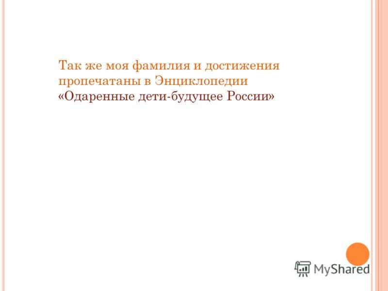 Так же моя фамилия и достижения пропечатаны в Энциклопедии «Одаренные дети-будущее России»