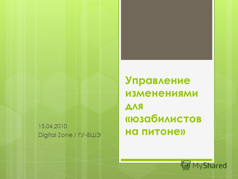Управление изменениями для «юзабилистов на питоне» 15.04.2010 Digital Zone / ГУ-ВШЭ