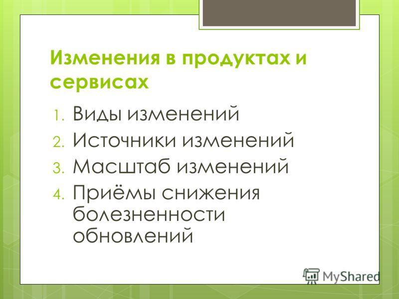 Изменения в продуктах и сервисах 1. Виды изменений 2. Источники изменений 3. Масштаб изменений 4. Приёмы снижения болезненности обновлений
