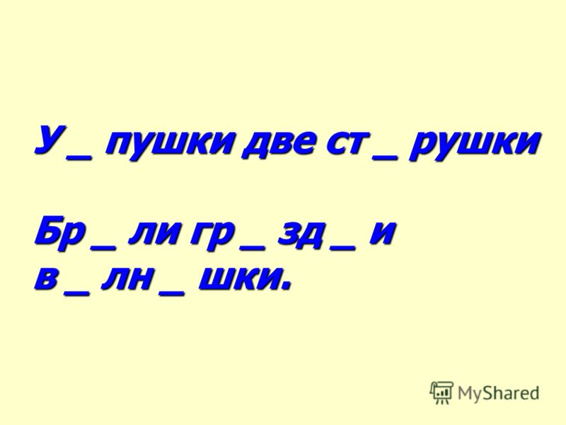 У _ пушки две ст _ рушки Бр _ ли гр _ зд _ и в _ лн _ шки.