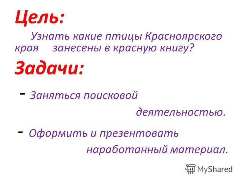 Цель: Узнать какие птицы Красноярского края занесены в красную книгу? Задачи: - Заняться поисковой деятельностью. - Оформить и презентовать наработанный материал.
