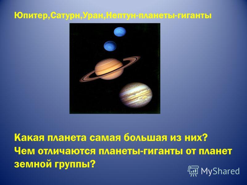 Юпитер,Сатурн,Уран,Нептун-планеты-гиганты Какая планета самая большая из них? Чем отличаются планеты-гиганты от планет земной группы?