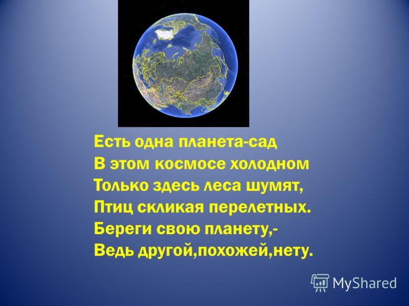 Есть одна планета-сад В этом космосе холодном Только здесь леса шумят, Птиц скликая перелетных. Береги свою планету,- Ведь другой,похожей,нету.
