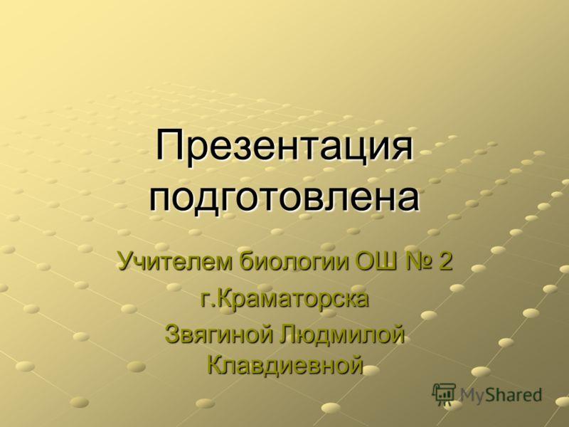 Презентация подготовлена Учителем биологии ОШ 2 г.Краматорска Звягиной Людмилой Клавдиевной
