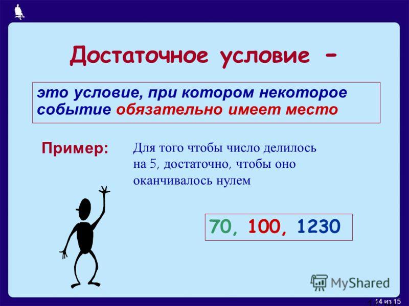 14 из 15 14 из 17 это условие, при котором некоторое событие обязательно имеет место Пример: Для того чтобы число делилось на 5, достаточно, чтобы оно оканчивалось нулем 70, 100, 1230 Достаточное условие -