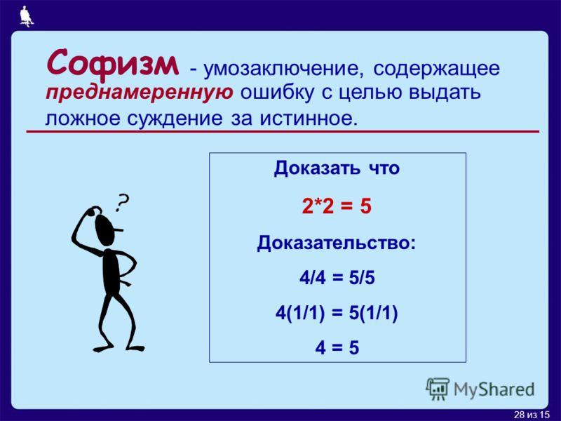 28 из 15 Софизм преднамеренную ошибку с целью выдать ложное суждение за истинное. Доказать что 2*2 = 5 Доказательство: 4/4 = 5/5 4(1/1) = 5(1/1) 4 = 5 - умозаключение, содержащее