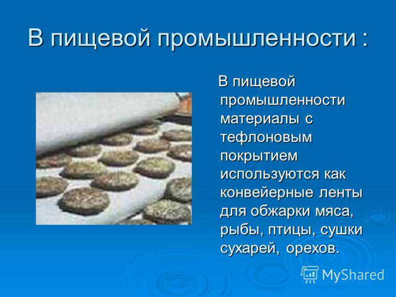 В пищевой промышленности : В пищевой промышленности материалы с тефлоновым покрытием используются как конвейерные ленты для обжарки мяса, рыбы, птицы, сушки сухарей, орехов. В пищевой промышленности материалы с тефлоновым покрытием используются как к