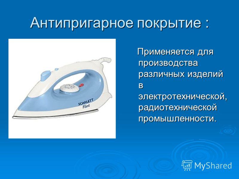 Применяется для производства различных изделий в электротехнической, радиотехнической промышленности. Применяется для производства различных изделий в электротехнической, радиотехнической промышленности. Антипригарное покрытие :