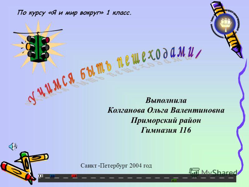 Выполнила Колганова Ольга Валентиновна Приморский район Гимназия 116 Санкт -Петербург 2004 год По курсу «Я и мир вокруг» 1 класс.