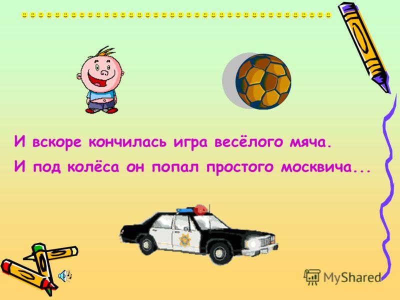 И вскоре кончилась игра весёлого мяча. И под колёса он попал простого москвича...