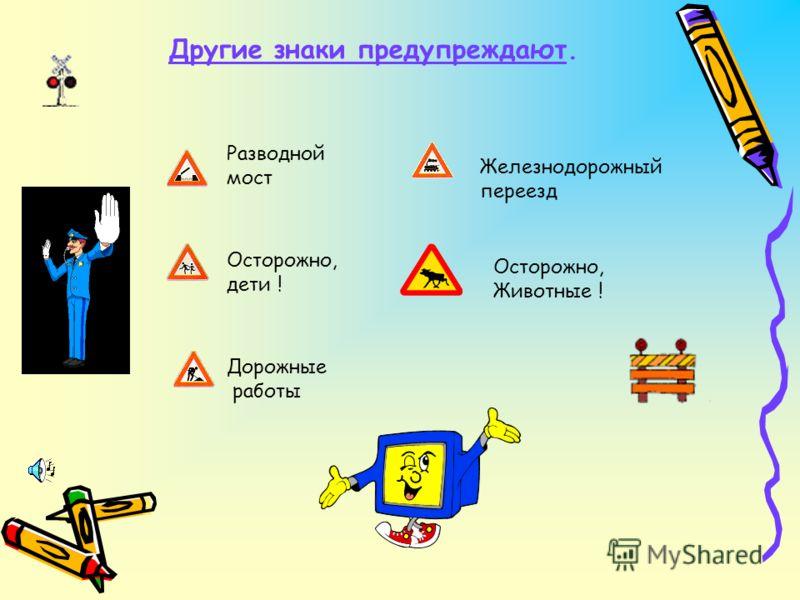 Другие знаки предупреждают. Осторожно, дети ! Дорожные работы Разводной мост Железнодорожный переезд Осторожно, Животные !