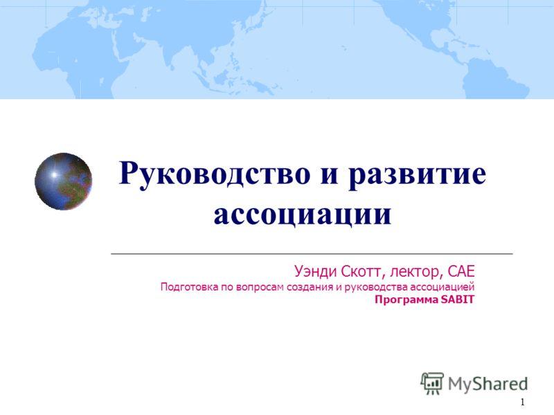 1 Руководство и развитие ассоциации Уэнди Скотт, лектор, CAE Подготовка по вопросам создания и руководства ассоциацией Программа SABIT