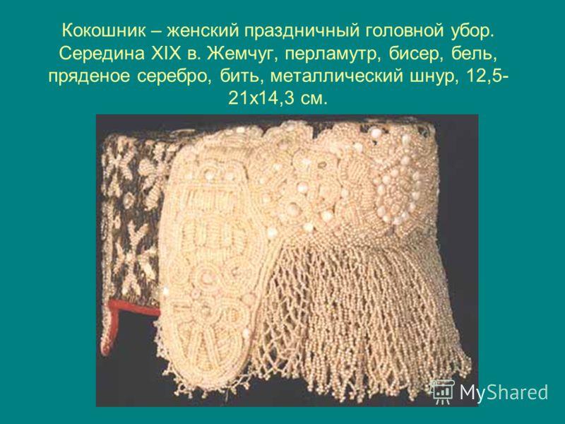 Кокошник – женский праздничный головной убор. Середина XIX в. Жемчуг, перламутр, бисер, бель, пряденое серебро, бить, металлический шнур, 12,5- 21х14,3 см.